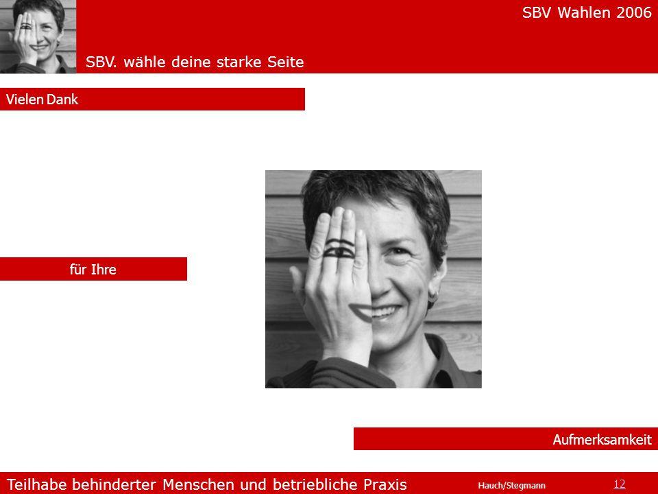 SBV Wahlen 2006 SBV. wähle deine starke Seite Teilhabe behinderter Menschen und betriebliche Praxis Hauch/Stegmann Aufmerksamkeit Vielen Dank für Ihre