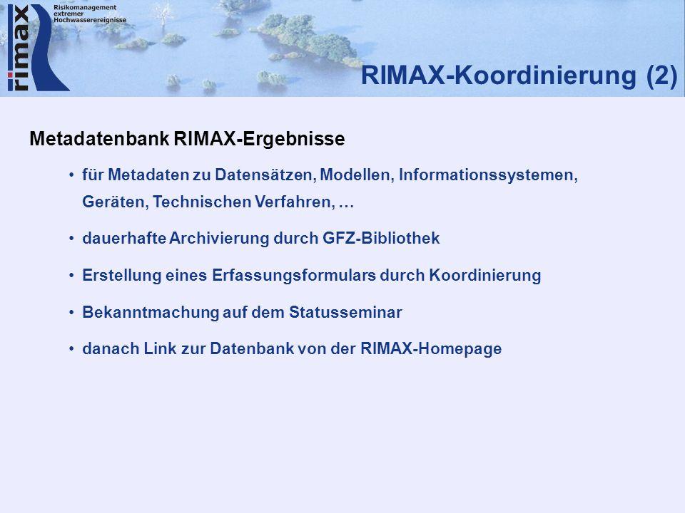RIMAX-Koordinierung (2) Metadatenbank RIMAX-Ergebnisse für Metadaten zu Datensätzen, Modellen, Informationssystemen, Geräten, Technischen Verfahren, … dauerhafte Archivierung durch GFZ-Bibliothek Erstellung eines Erfassungsformulars durch Koordinierung Bekanntmachung auf dem Statusseminar danach Link zur Datenbank von der RIMAX-Homepage