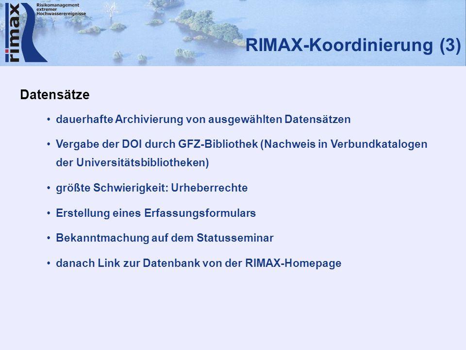 RIMAX-Koordinierung (3) Datensätze dauerhafte Archivierung von ausgewählten Datensätzen Vergabe der DOI durch GFZ-Bibliothek (Nachweis in Verbundkatalogen der Universitätsbibliotheken) größte Schwierigkeit: Urheberrechte Erstellung eines Erfassungsformulars Bekanntmachung auf dem Statusseminar danach Link zur Datenbank von der RIMAX-Homepage