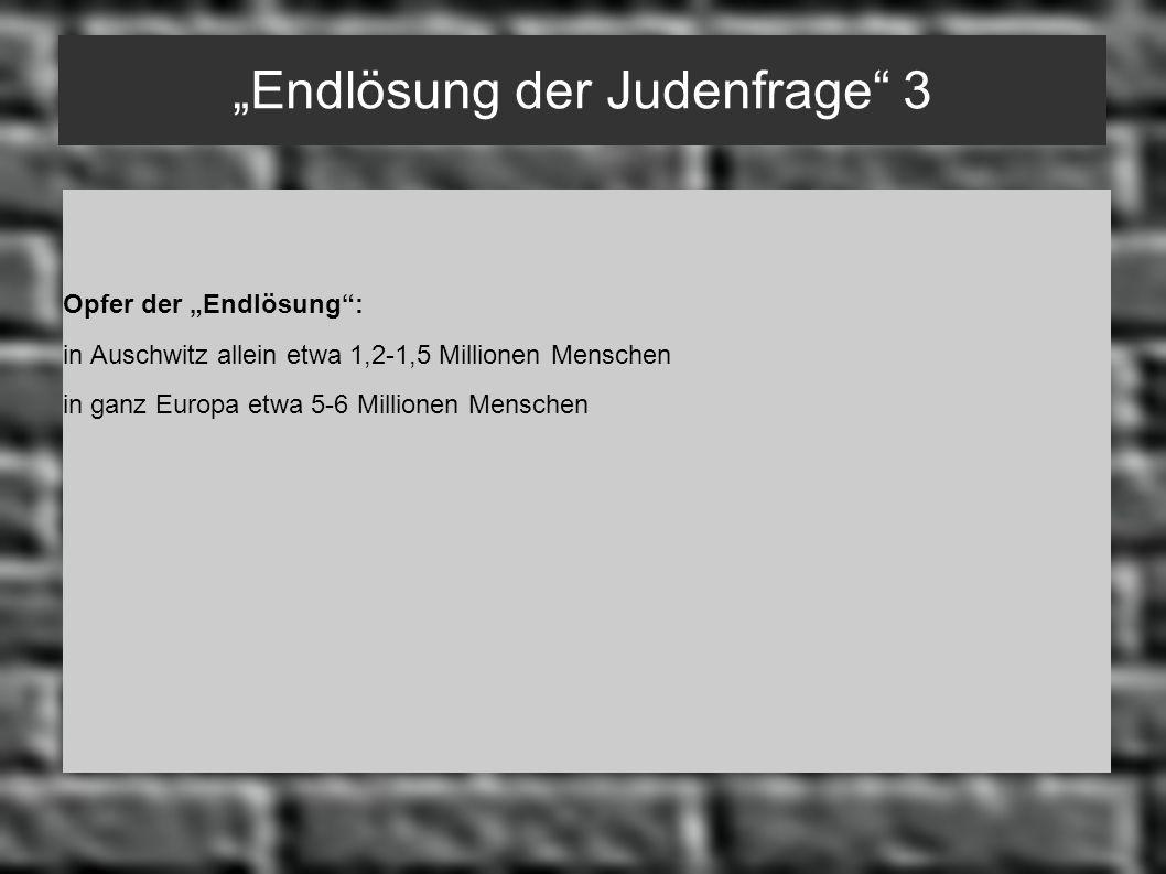Endlösung der Judenfrage 3 Opfer der Endlösung: in Auschwitz allein etwa 1,2-1,5 Millionen Menschen in ganz Europa etwa 5-6 Millionen Menschen