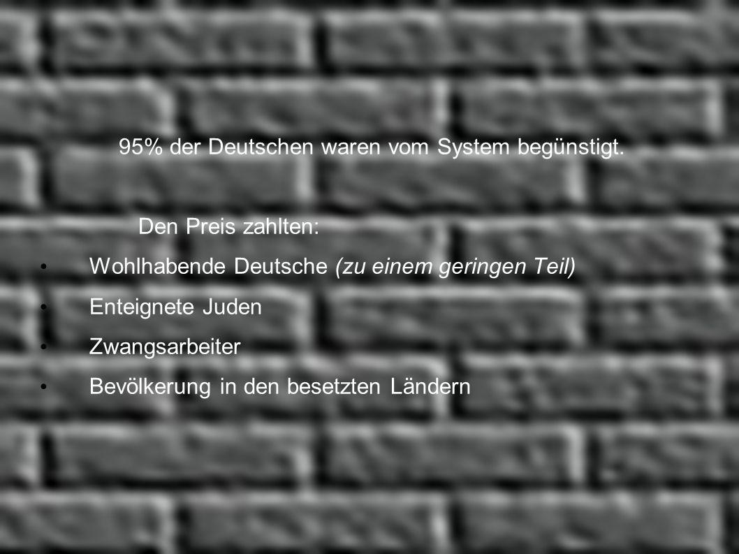 95% der Deutschen waren vom System begünstigt. Den Preis zahlten: Wohlhabende Deutsche (zu einem geringen Teil) Enteignete Juden Zwangsarbeiter Bevölk