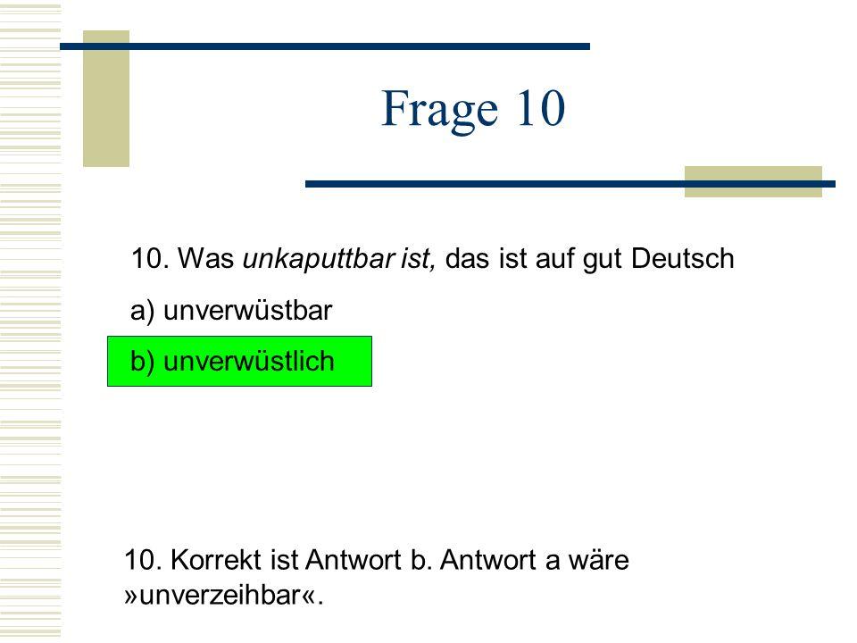 Frage 10 10.Was unkaputtbar ist, das ist auf gut Deutsch a) unverwüstbar b) unverwüstlich 10.