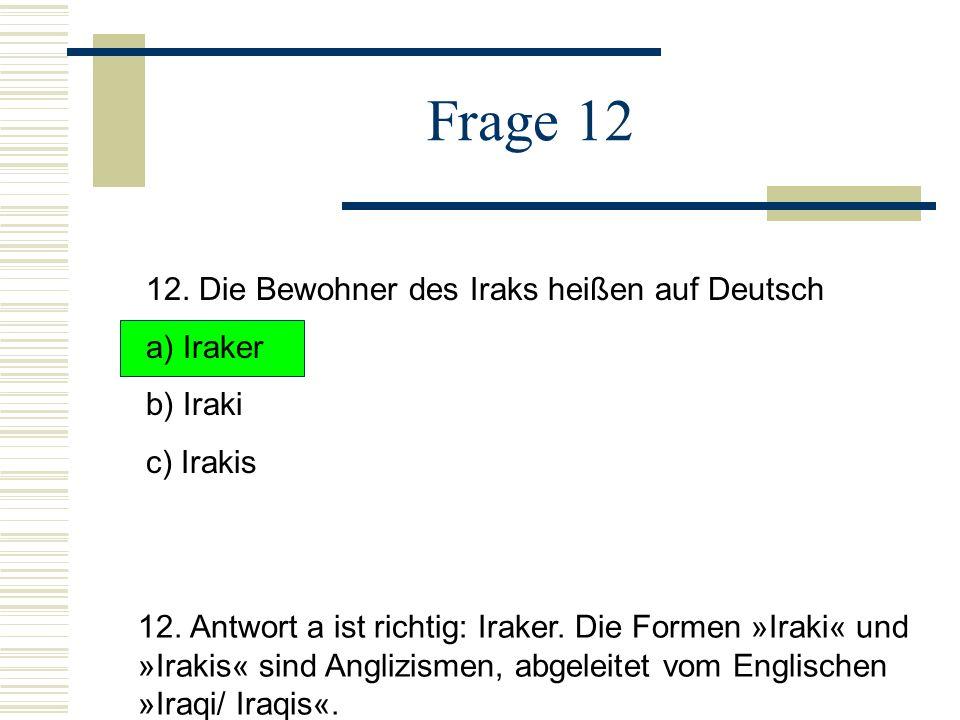 Frage 12 12.Die Bewohner des Iraks heißen auf Deutsch a) Iraker b) Iraki c) Irakis 12.