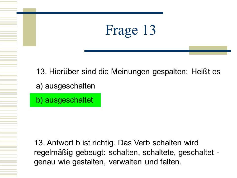 Frage 13 13.Hierüber sind die Meinungen gespalten: Heißt es a) ausgeschalten b) ausgeschaltet 13.