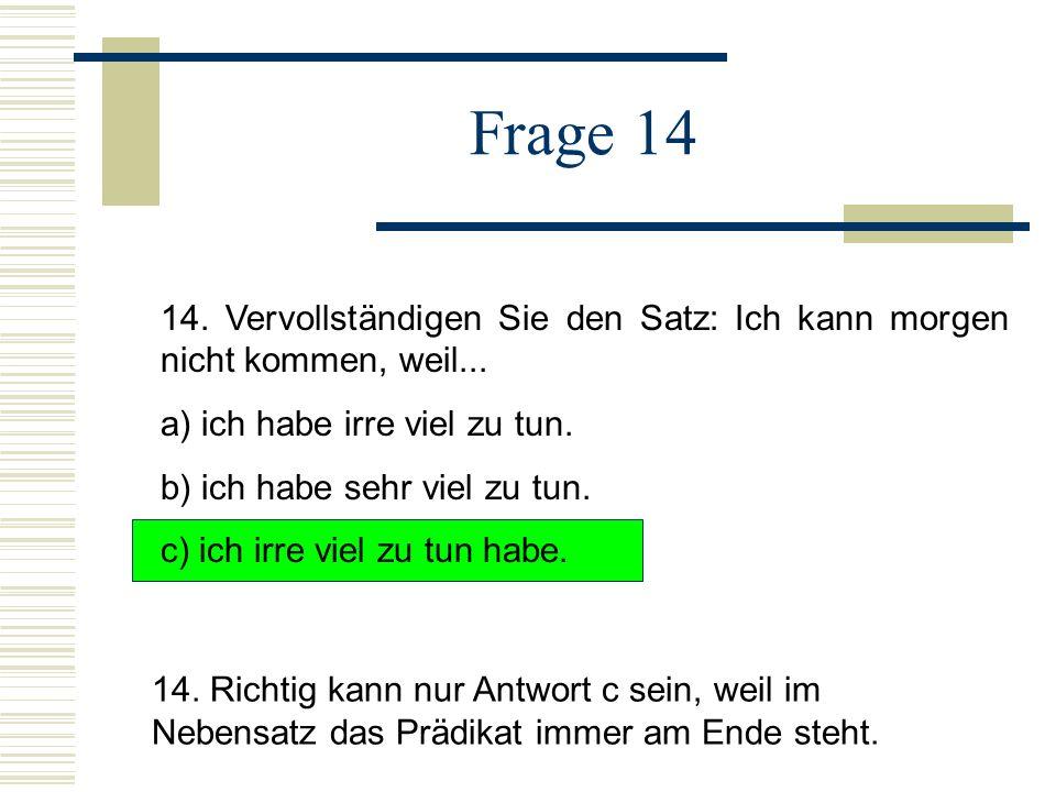 Frage 14 14.Vervollständigen Sie den Satz: Ich kann morgen nicht kommen, weil...