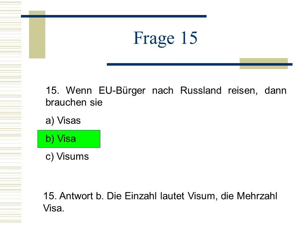 Frage 15 15.Wenn EU-Bürger nach Russland reisen, dann brauchen sie a) Visas b) Visa c) Visums 15.