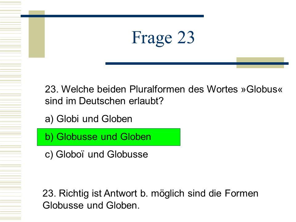 Frage 23 23.Welche beiden Pluralformen des Wortes »Globus« sind im Deutschen erlaubt.