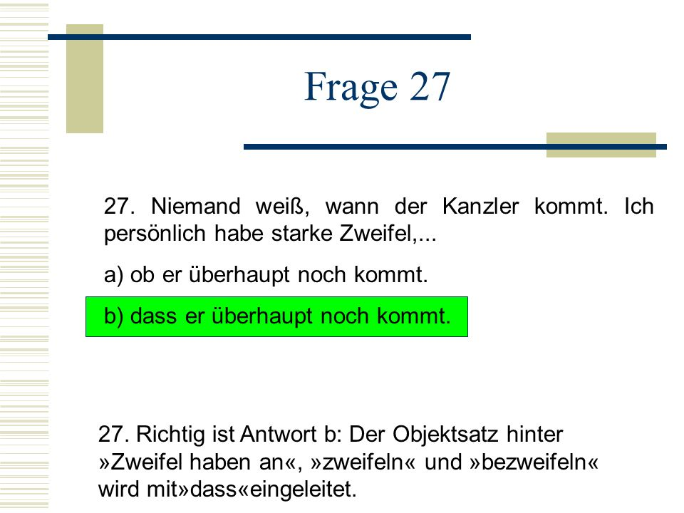 Frage 27 27.Niemand weiß, wann der Kanzler kommt.