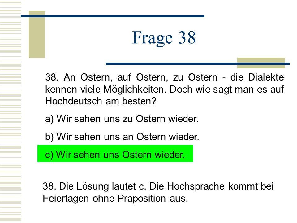 Frage 38 38.An Ostern, auf Ostern, zu Ostern - die Dialekte kennen viele Möglichkeiten.