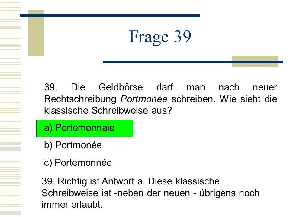 Frage 39 39.Die Geldbörse darf man nach neuer Rechtschreibung Portmonee schreiben.