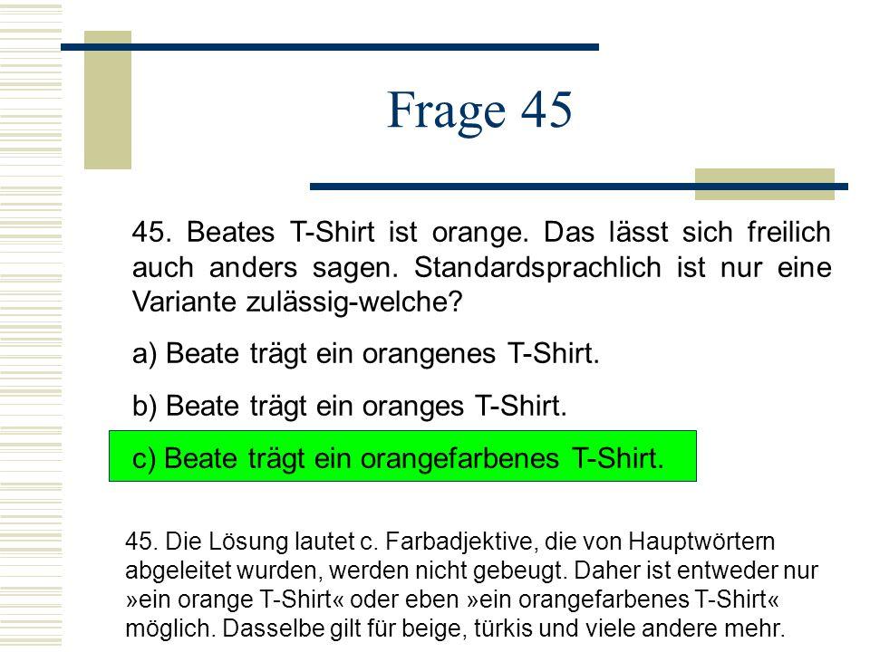 Frage 45 45.Beates T-Shirt ist orange. Das lässt sich freilich auch anders sagen.