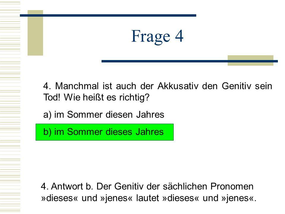 Frage 4 4.Manchmal ist auch der Akkusativ den Genitiv sein Tod.