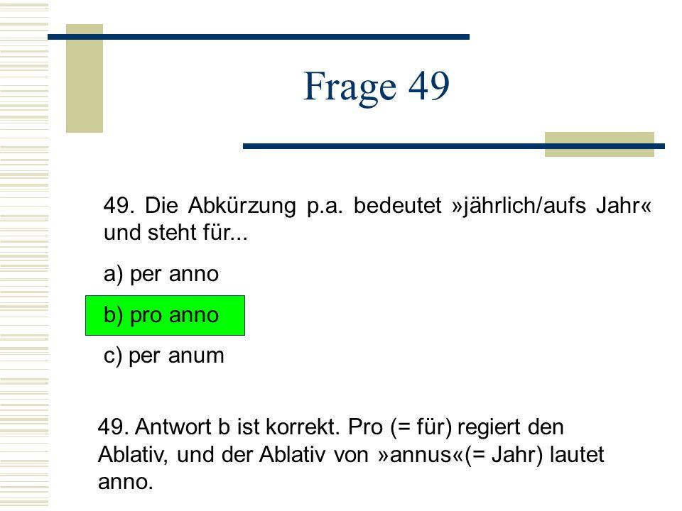 Frage 49 49.Die Abkürzung p.a. bedeutet »jährlich/aufs Jahr« und steht für...