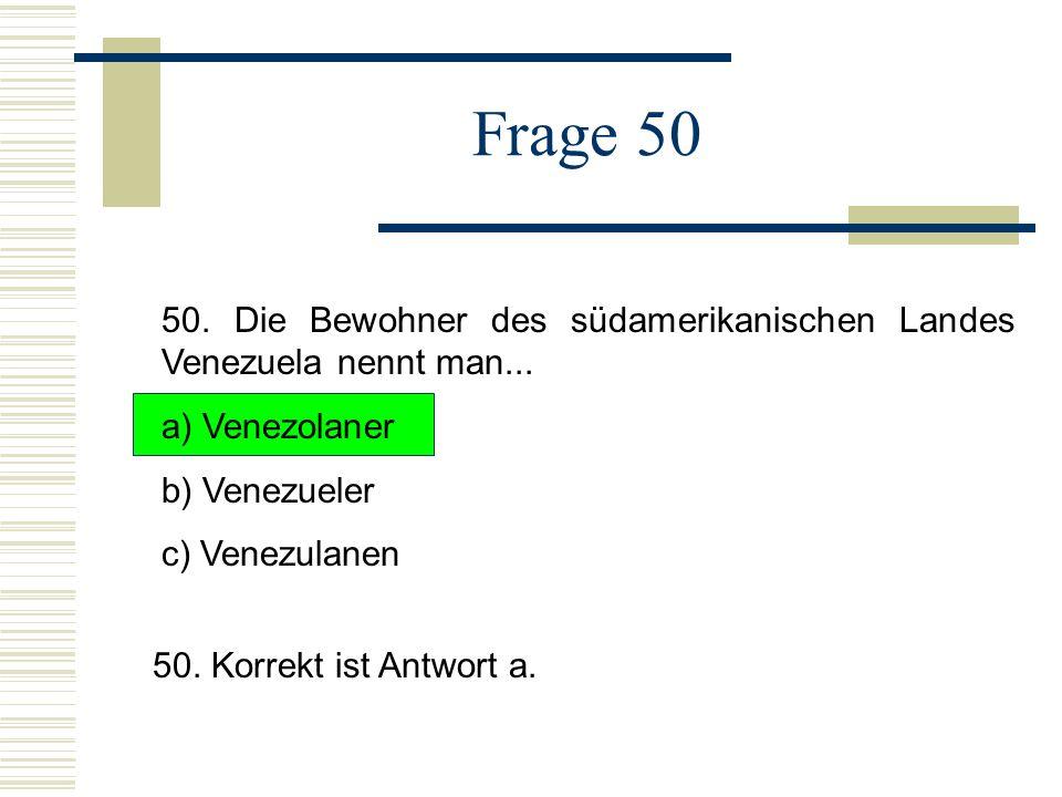 Frage 50 50.Die Bewohner des südamerikanischen Landes Venezuela nennt man...