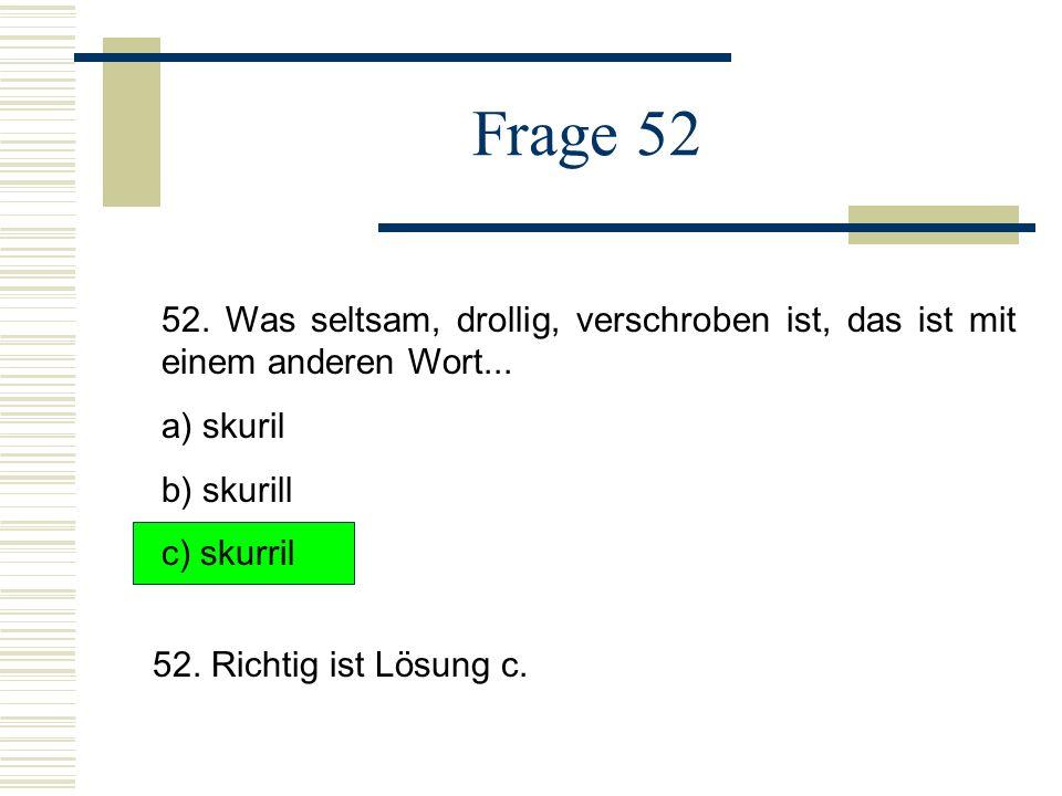 Frage 52 52.Was seltsam, drollig, verschroben ist, das ist mit einem anderen Wort...