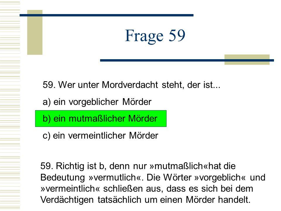 Frage 59 59.Wer unter Mordverdacht steht, der ist...