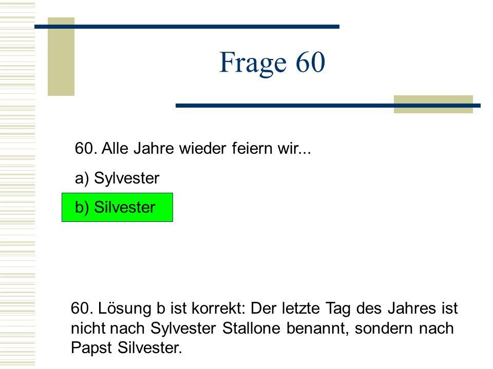 Frage 60 60.Alle Jahre wieder feiern wir... a) Sylvester b) Silvester 60.