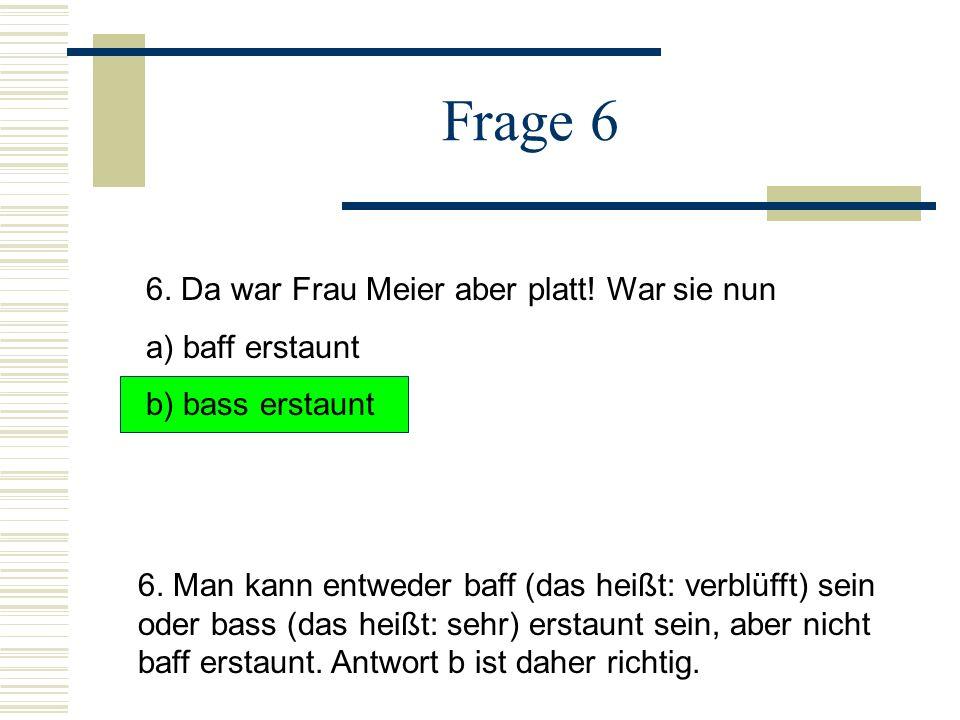 Frage 6 6.Da war Frau Meier aber platt. War sie nun a) baff erstaunt b) bass erstaunt 6.
