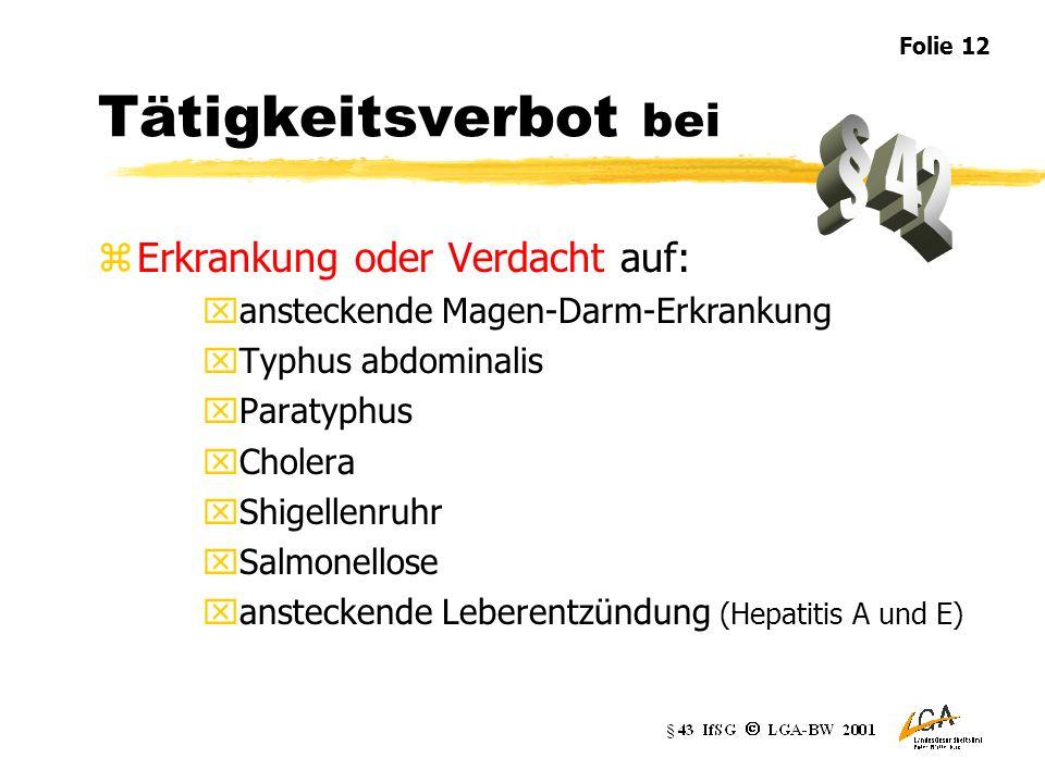 Tätigkeitsverbot bei zErkrankung oder Verdacht auf: xansteckende Magen-Darm-Erkrankung xTyphus abdominalis xParatyphus xCholera xShigellenruhr xSalmonellose xansteckende Leberentzündung (Hepatitis A und E) Folie 12