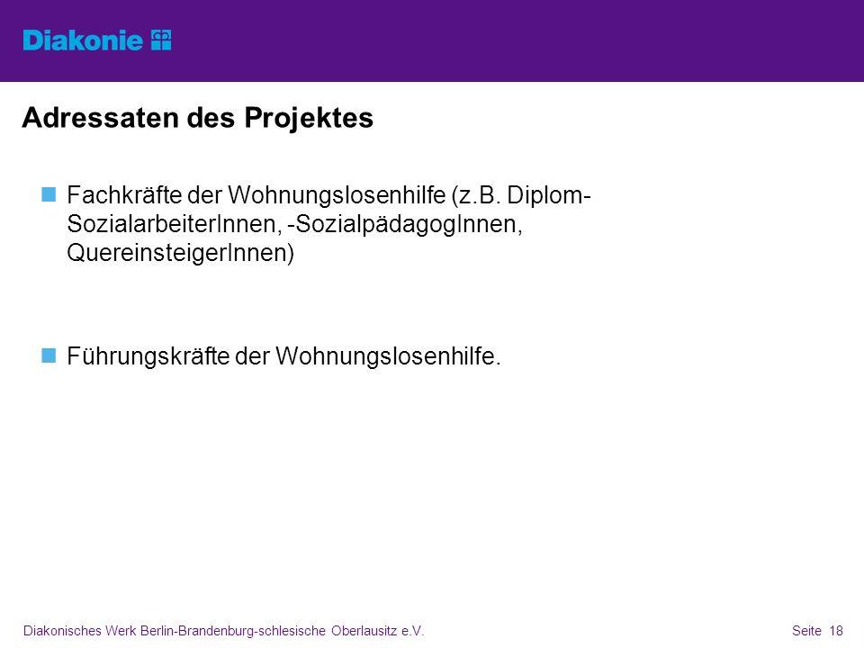 Diakonisches Werk Berlin-Brandenburg-schlesische Oberlausitz e.V.Seite 18 Adressaten des Projektes Fachkräfte der Wohnungslosenhilfe (z.B. Diplom- Soz