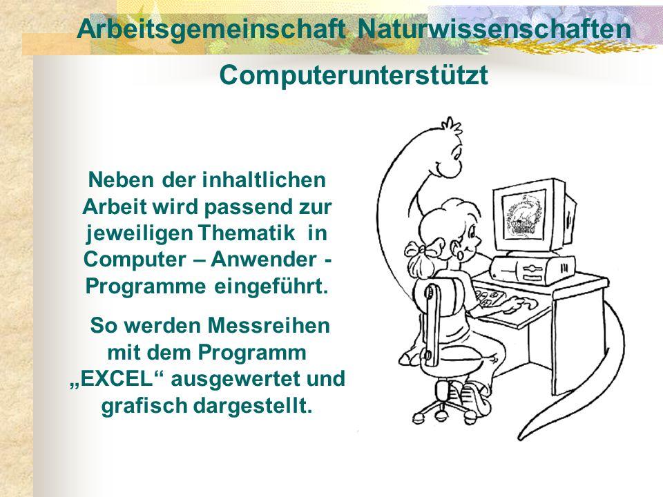 Arbeitsgemeinschaft Naturwissenschaften Computerunterstützt Neben der inhaltlichen Arbeit wird passend zur jeweiligen Thematik in Computer – Anwender