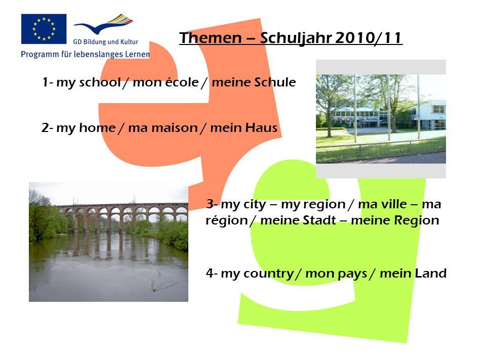Themen – Schuljahr 2010/11 1- my school / mon école / meine Schule 2- my home / ma maison / mein Haus 3- my city – my region / ma ville – ma région /