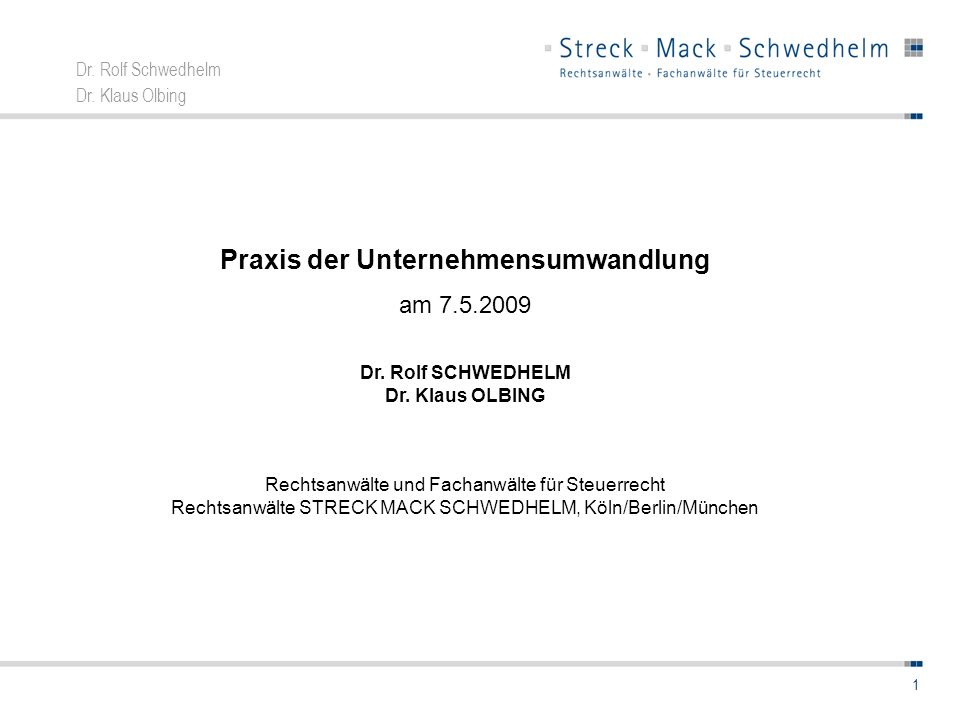 Dr. Rolf Schwedhelm Dr. Klaus Olbing 1 Praxis der Unternehmensumwandlung am 7.5.2009 Dr. Rolf SCHWEDHELM Dr. Klaus OLBING Rechtsanwälte und Fachanwält