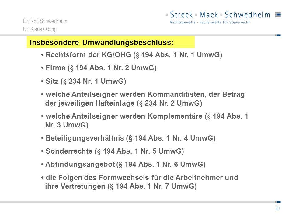 Dr. Rolf Schwedhelm Dr. Klaus Olbing 33 Insbesondere Umwandlungsbeschluss: Rechtsform der KG/OHG (§ 194 Abs. 1 Nr. 1 UmwG) Firma (§ 194 Abs. 1 Nr. 2 U