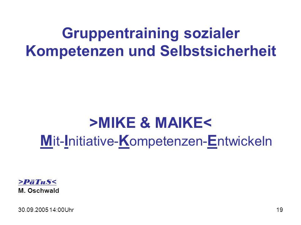 30.09.2005 14:00Uhr19 Gruppentraining sozialer Kompetenzen und Selbstsicherheit >MIKE & MAIKE< M it- I nitiative- K ompetenzen- E ntwickeln >PäTuS< M.