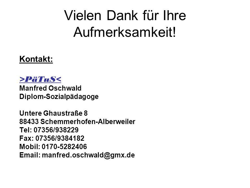 Vielen Dank für Ihre Aufmerksamkeit! Kontakt: >PäTuS< Manfred Oschwald Diplom-Sozialpädagoge Untere Ghaustraße 8 88433 Schemmerhofen-Alberweiler Tel: