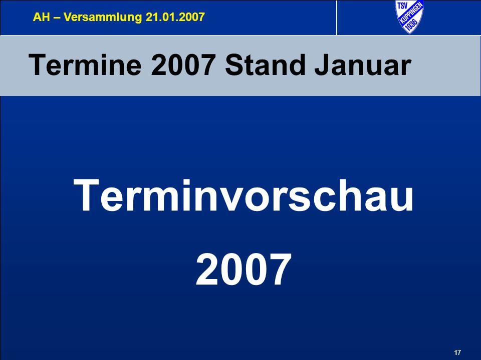 17 Termine 2007 Stand Januar AH – Versammlung 21.01.2007 Terminvorschau 2007
