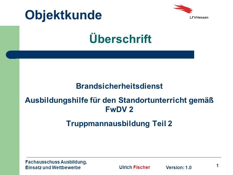 1 Objektkunde Version: 1.0 Fachausschuss Ausbildung, Einsatz und WettbewerbeUlrich Fischer Überschrift Brandsicherheitsdienst Ausbildungshilfe für den