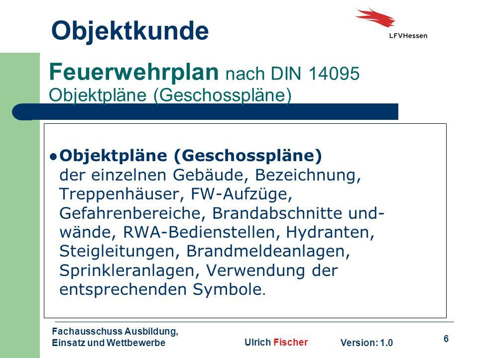 6 Objektkunde Version: 1.0 Fachausschuss Ausbildung, Einsatz und WettbewerbeUlrich Fischer Feuerwehrplan nach DIN 14095 Objektpläne (Geschosspläne) Ob