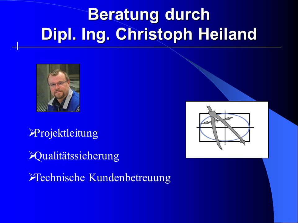 Beratung durch Dipl. Ing. Christoph Heiland Technische Kundenbetreuung Qualitätssicherung Projektleitung