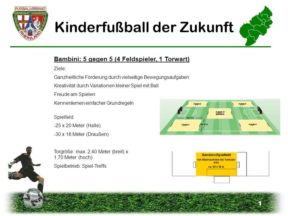 1 Kinderfußball der Zukunft Bambini: 5 gegen 5 (4 Feldspieler, 1 Torwart) Ziele: Ganzheitliche Förderung durch vielseitige Bewegungsaufgaben Kreativit