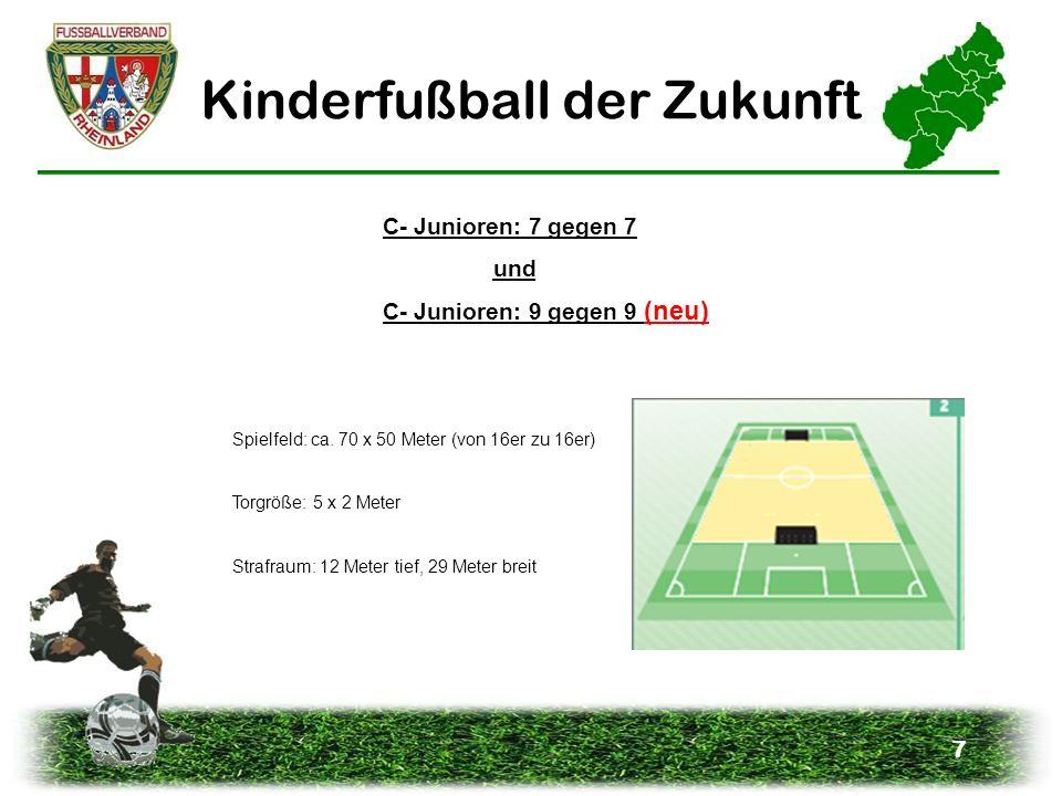 7 Kinderfußball der Zukunft C- Junioren: 9 gegen 9 (neu) C- Junioren: 7 gegen 7 und Spielfeld: ca. 70 x 50 Meter (von 16er zu 16er) Torgröße: 5 x 2 Me