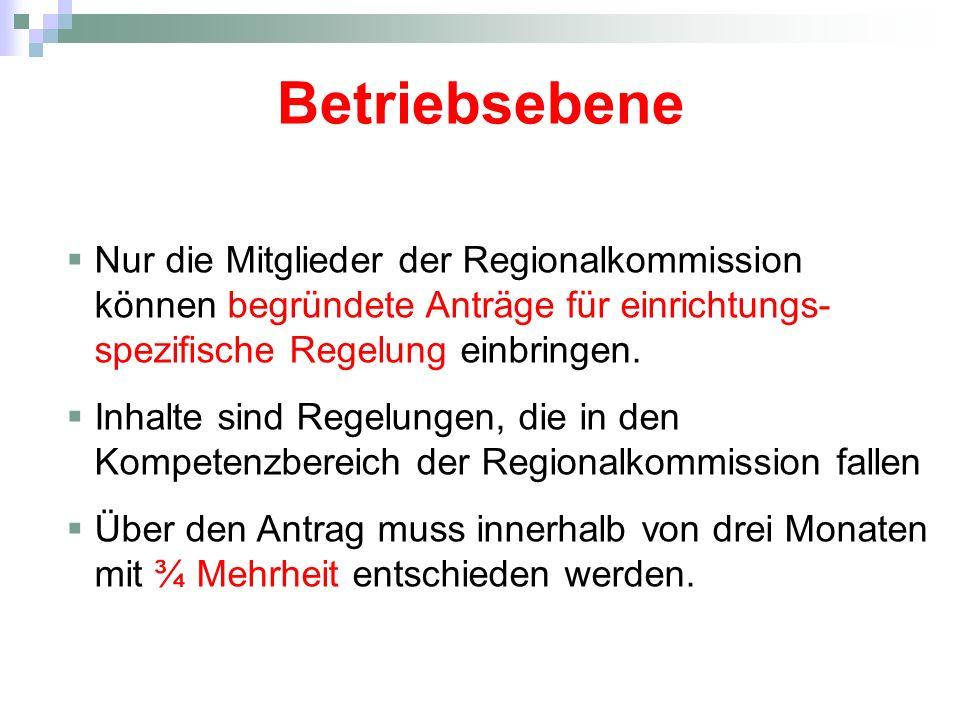 Betriebsebene Nur die Mitglieder der Regionalkommission können begründete Anträge für einrichtungs- spezifische Regelung einbringen. Inhalte sind Rege
