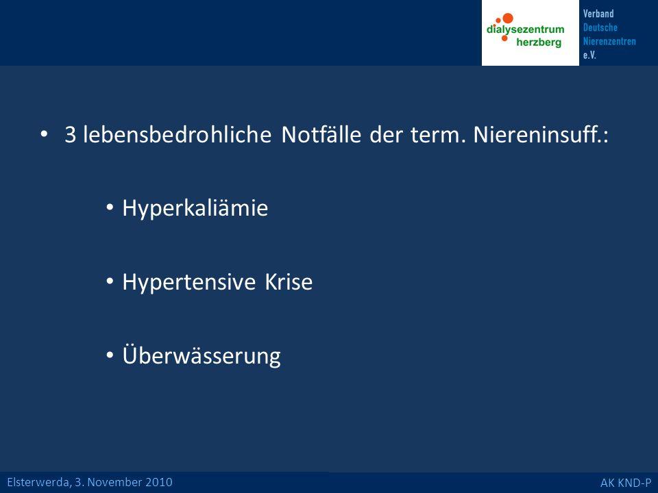 Elsterwerda, 3. November 2010 AK KND-P 3 lebensbedrohliche Notfälle der term. Niereninsuff.: Hyperkaliämie Hypertensive Krise Überwässerung