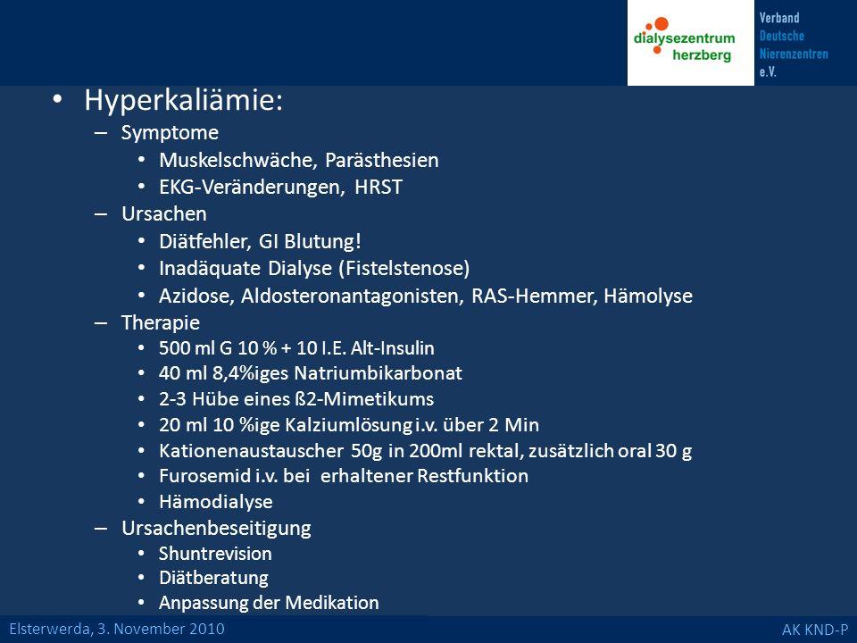 Elsterwerda, 3. November 2010 AK KND-P Hyperkaliämie: – Symptome Muskelschwäche, Parästhesien EKG-Veränderungen, HRST – Ursachen Diätfehler, GI Blutun