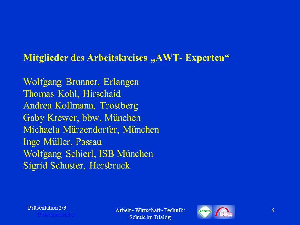 Präsentation 2/3 Präsentation3/3 Arbeit - Wirtschaft - Technik: Schule im Dialog 6 Mitglieder des Arbeitskreises AWT- Experten Wolfgang Brunner, Erlan