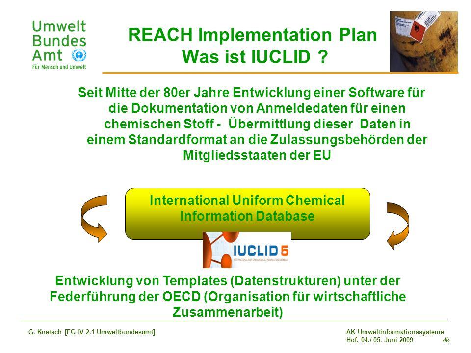 AK Umweltinformationssysteme Hof, 04./ 05. Juni 2009 9 G. Knetsch [FG IV 2.1 Umweltbundesamt] REACH Implementation Plan Was ist IUCLID ? Seit Mitte de