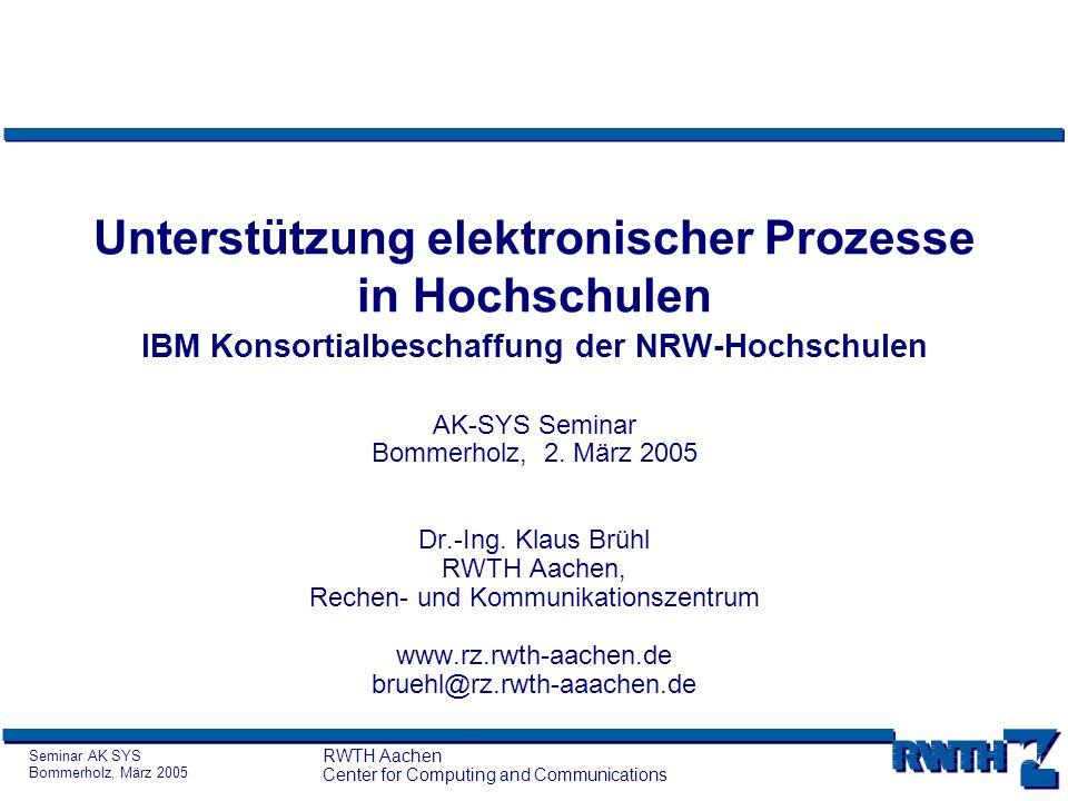 Seminar AK SYS Bommerholz, März 2005 RWTH Aachen Center for Computing and Communications Unterstützung elektronischer Prozesse in Hochschulen IBM Kons