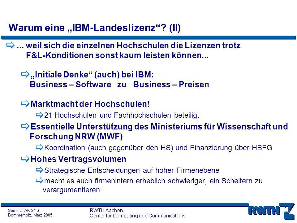 Seminar AK SYS Bommerholz, März 2005 RWTH Aachen Center for Computing and Communications Konsortialbeschaffung - Historie 2002: Landesvertrag des Landes NRW bezüglich Tivoli System Management Software anschließend:Sondierungsgespräche des MWF und der RZ / DVZ der Hoch- schulen mit IBM über die Möglichkeit einer Generallizenz .