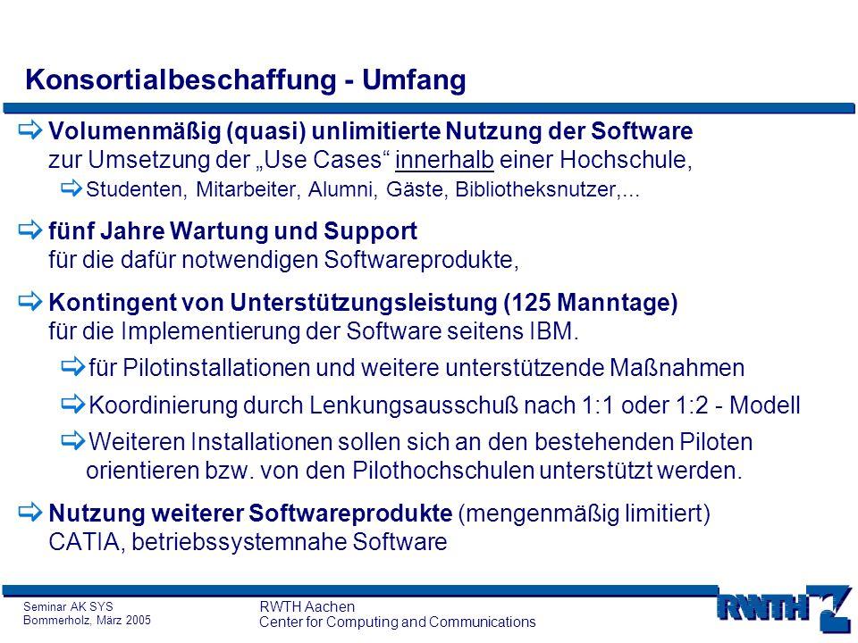 Seminar AK SYS Bommerholz, März 2005 RWTH Aachen Center for Computing and Communications Konsortialbeschaffung – Öffnungsklausel Vertragliche Regelung mit IBM: Lizenznehmer ist das Land NRW vertreten durch die RWTH Aachen Nicht genutzte Use Cases dürfen zwischen den Hochschulen des Landes (allerdings jeweils nur komplett) verschoben werden.