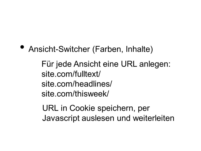 Ansicht-Switcher (Farben, Inhalte) Für jede Ansicht eine URL anlegen: site.com/fulltext/ site.com/headlines/ site.com/thisweek/ URL in Cookie speicher