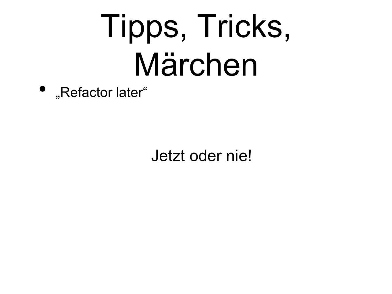 Tipps, Tricks, Märchen Refactor later Jetzt oder nie!