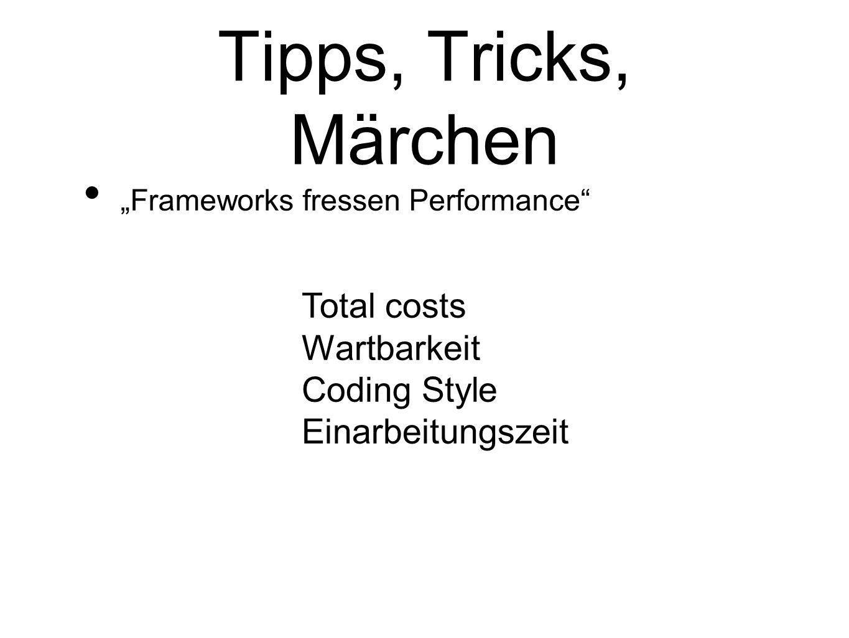 Tipps, Tricks, Märchen Frameworks fressen Performance Total costs Wartbarkeit Coding Style Einarbeitungszeit