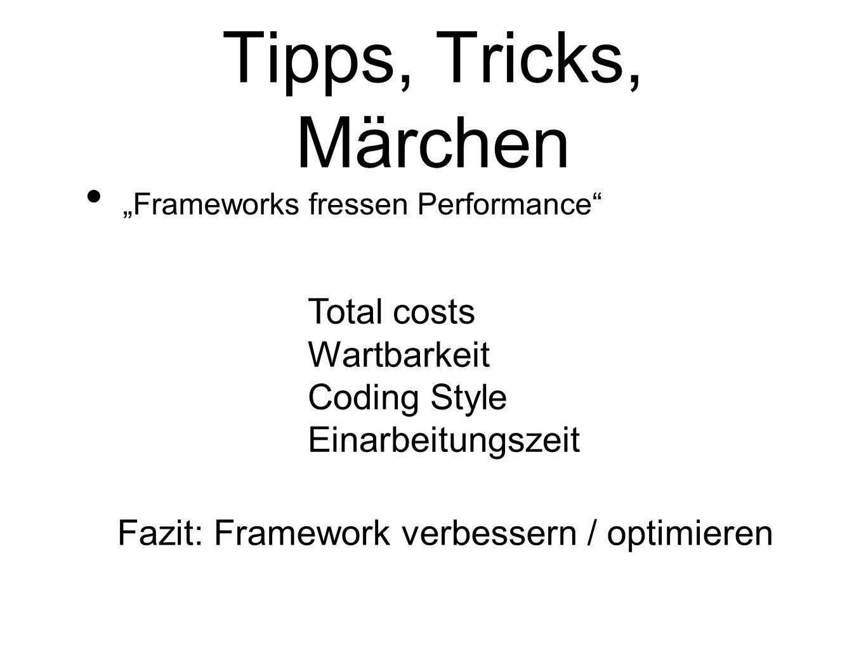 Tipps, Tricks, Märchen Frameworks fressen Performance Total costs Wartbarkeit Coding Style Einarbeitungszeit Fazit: Framework verbessern / optimieren