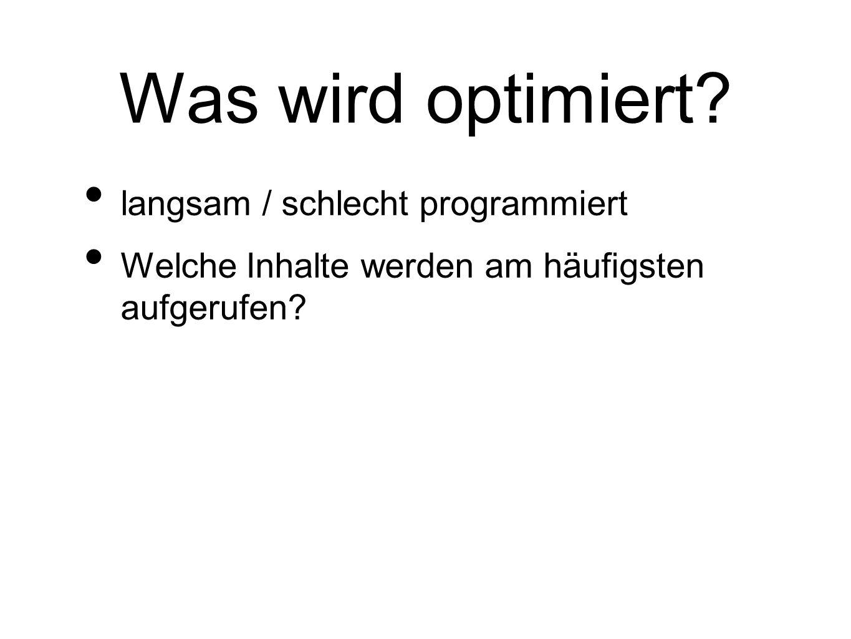 Was wird optimiert? langsam / schlecht programmiert Welche Inhalte werden am häufigsten aufgerufen?