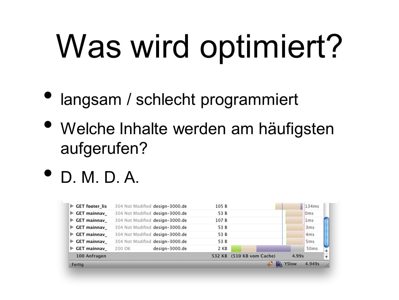 Was wird optimiert? langsam / schlecht programmiert Welche Inhalte werden am häufigsten aufgerufen? D. M. D. A.